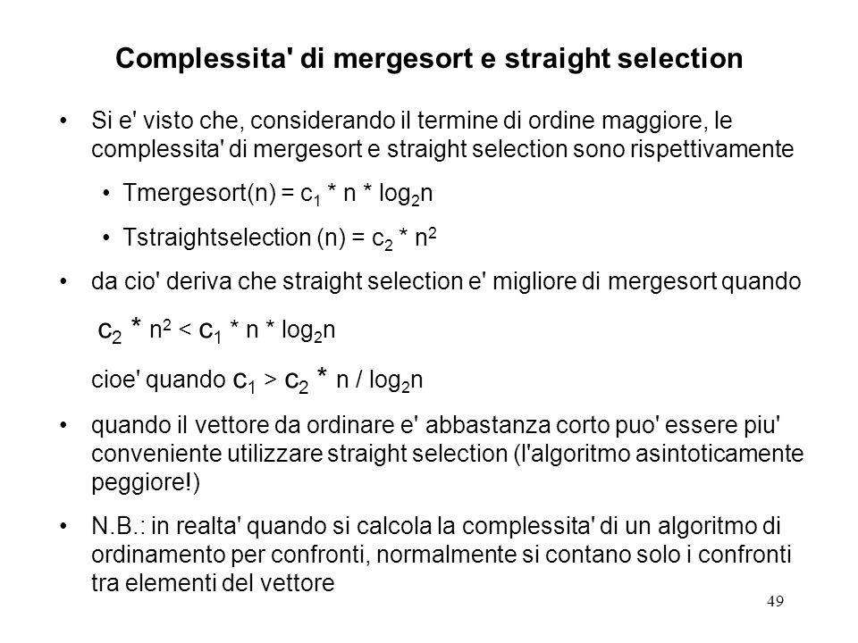 49 Complessita di mergesort e straight selection Si e visto che, considerando il termine di ordine maggiore, le complessita di mergesort e straight selection sono rispettivamente Tmergesort(n) = c 1 * n * log 2 n Tstraightselection (n) = c 2 * n 2 da cio deriva che straight selection e migliore di mergesort quando c 2 * n 2 < c 1 * n * log 2 n cioe quando c 1 > c 2 * n / log 2 n quando il vettore da ordinare e abbastanza corto puo essere piu conveniente utilizzare straight selection (l algoritmo asintoticamente peggiore!) N.B.: in realta quando si calcola la complessita di un algoritmo di ordinamento per confronti, normalmente si contano solo i confronti tra elementi del vettore