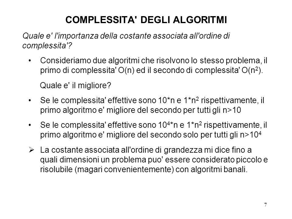 7 COMPLESSITA' DEGLI ALGORITMI Quale e' l'importanza della costante associata all'ordine di complessita'? Consideriamo due algoritmi che risolvono lo