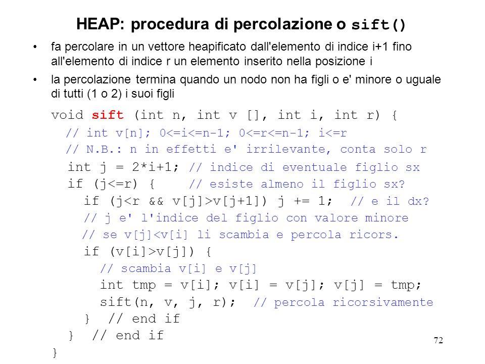 72 HEAP: procedura di percolazione o sift() fa percolare in un vettore heapificato dall elemento di indice i+1 fino all elemento di indice r un elemento inserito nella posizione i la percolazione termina quando un nodo non ha figli o e minore o uguale di tutti (1 o 2) i suoi figli void sift (int n, int v [], int i, int r) { // int v[n]; 0<=i<=n-1; 0<=r<=n-1; i<=r // N.B.: n in effetti e irrilevante, conta solo r int j = 2*i+1; // indice di eventuale figlio sx if (j<=r) { // esiste almeno il figlio sx.