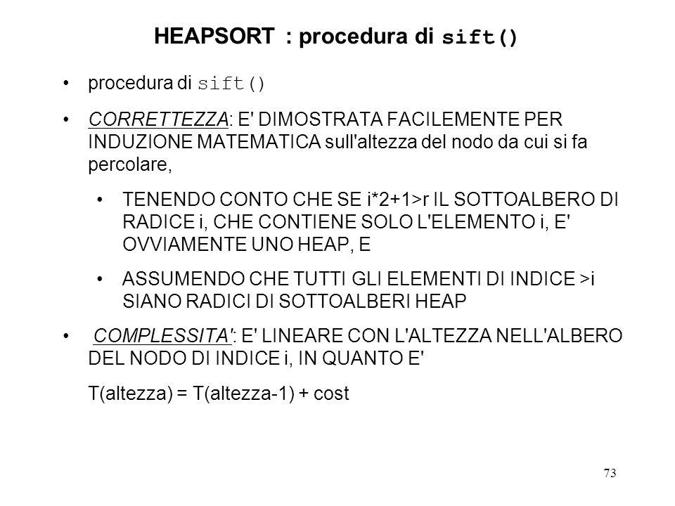 73 HEAPSORT : procedura di sift() procedura di sift() CORRETTEZZA: E DIMOSTRATA FACILEMENTE PER INDUZIONE MATEMATICA sull altezza del nodo da cui si fa percolare, TENENDO CONTO CHE SE i*2+1>r IL SOTTOALBERO DI RADICE i, CHE CONTIENE SOLO L ELEMENTO i, E OVVIAMENTE UNO HEAP, E ASSUMENDO CHE TUTTI GLI ELEMENTI DI INDICE >i SIANO RADICI DI SOTTOALBERI HEAP COMPLESSITA : E LINEARE CON L ALTEZZA NELL ALBERO DEL NODO DI INDICE i, IN QUANTO E T(altezza) = T(altezza-1) + cost