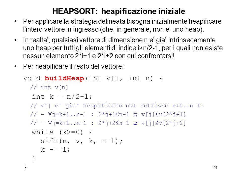 74 HEAPSORT: heapificazione iniziale Per applicare la strategia delineata bisogna inizialmente heapificare l intero vettore in ingresso (che, in generale, non e uno heap).