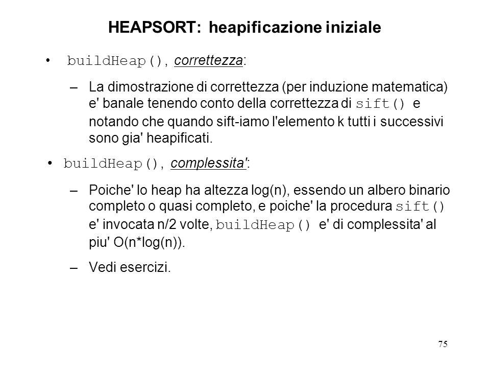 75 HEAPSORT: heapificazione iniziale buildHeap(), correttezza: –La dimostrazione di correttezza (per induzione matematica) e' banale tenendo conto del