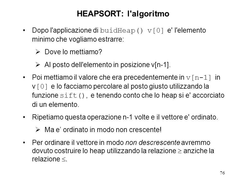 76 HEAPSORT: l'algoritmo Dopo l'applicazione di buidHeap() v[0] e' l'elemento minimo che vogliamo estrarre: Dove lo mettiamo? Al posto dell'elemento i
