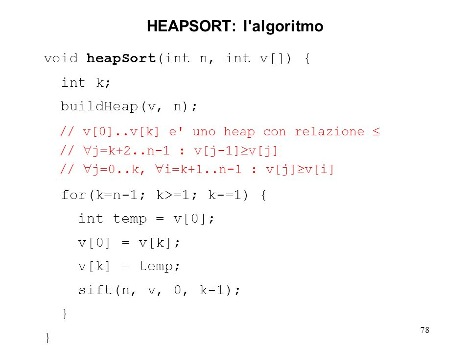 78 HEAPSORT: l algoritmo void heapSort(int n, int v[]) { int k; buildHeap(v, n); // v[0]..v[k] e uno heap con relazione // j=k+2..n-1 : v[j-1] v[j] // j=0..k, i=k+1..n-1 : v[j] v[i] for(k=n-1; k>=1; k-=1) { int temp = v[0]; v[0] = v[k]; v[k] = temp; sift(n, v, 0, k-1); }