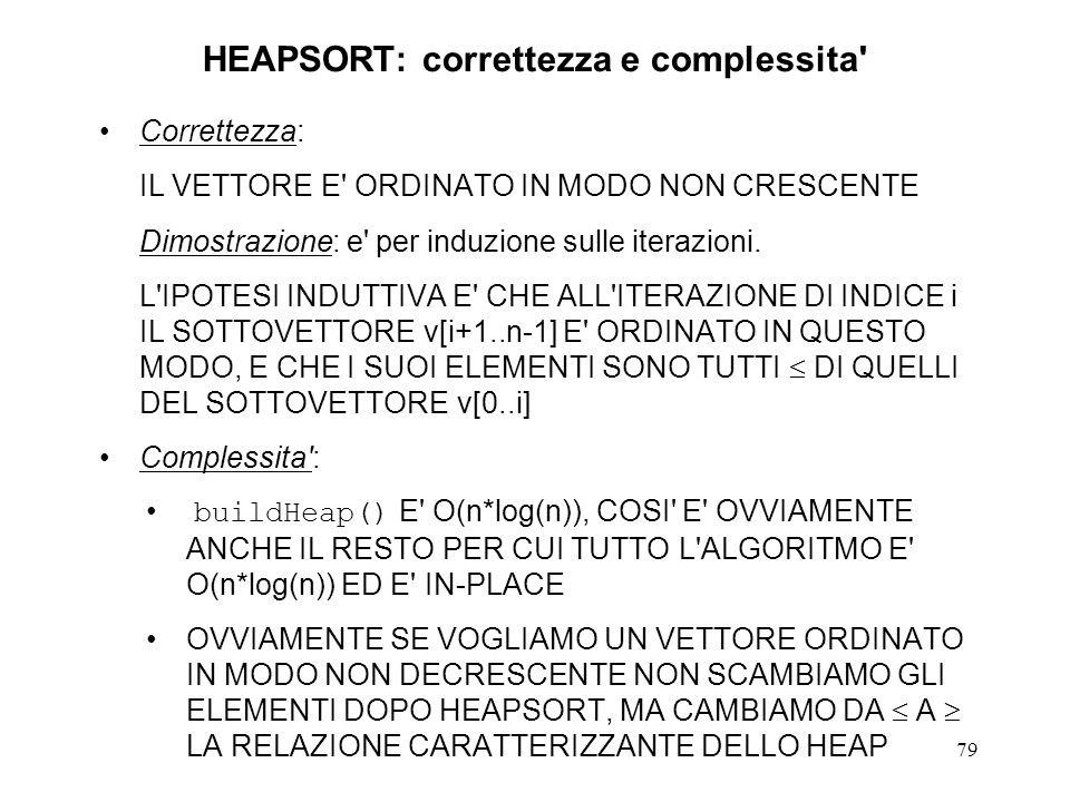 79 HEAPSORT: correttezza e complessita' Correttezza: IL VETTORE E' ORDINATO IN MODO NON CRESCENTE Dimostrazione: e' per induzione sulle iterazioni. L'
