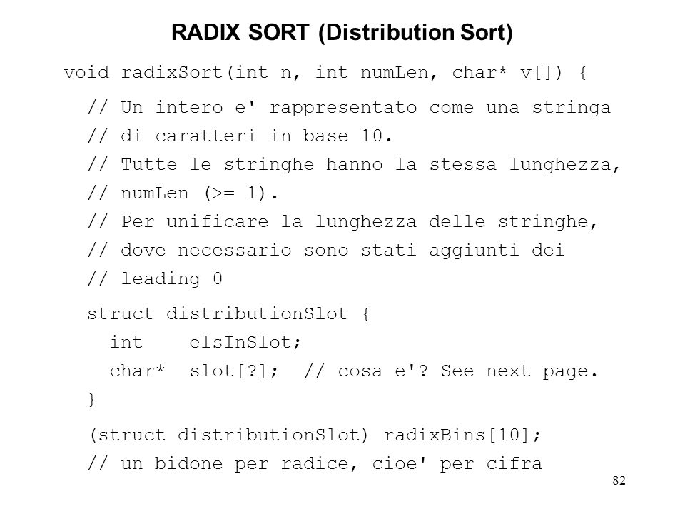 82 RADIX SORT (Distribution Sort) void radixSort(int n, int numLen, char* v[]) { // Un intero e rappresentato come una stringa // di caratteri in base 10.