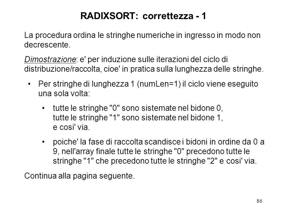 86 RADIXSORT: correttezza - 1 La procedura ordina le stringhe numeriche in ingresso in modo non decrescente. Dimostrazione: e' per induzione sulle ite