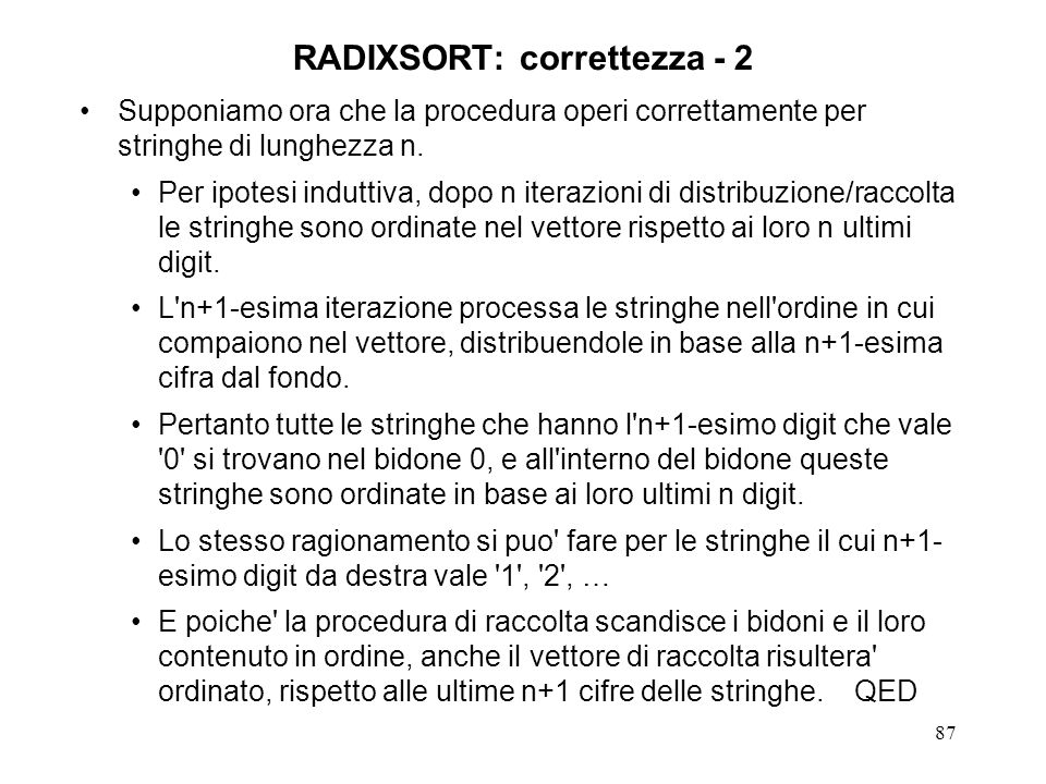 87 RADIXSORT: correttezza - 2 Supponiamo ora che la procedura operi correttamente per stringhe di lunghezza n. Per ipotesi induttiva, dopo n iterazion