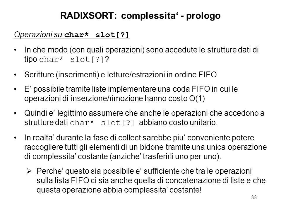 88 RADIXSORT: complessita - prologo Operazioni su char* slot[?] In che modo (con quali operazioni) sono accedute le strutture dati di tipo char* slot[