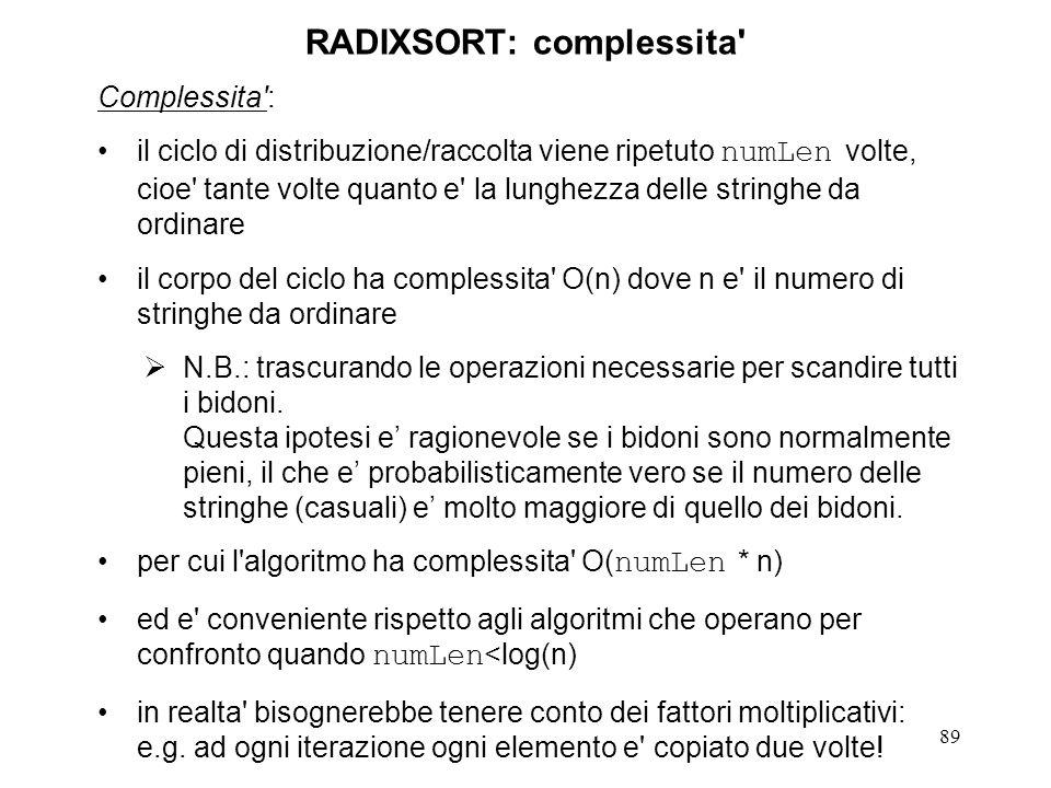 89 RADIXSORT: complessita' Complessita': il ciclo di distribuzione/raccolta viene ripetuto numLen volte, cioe' tante volte quanto e' la lunghezza dell