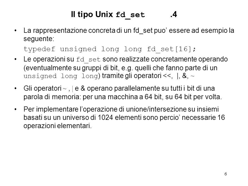 7 Il tipo Unix fd_set.5 La complessita delle operazioni su fd_set e la seguente: FD_ZERO, come unione e intersezione di fd_set sono formalmente lineari nel numero di elementi delluniverso (non nel numero di elementi contenuti nellinsieme!), ma in pratica, per come sono implementate, possono essere considerate di complessita O(1) (sono costituite di un numero fisso e molto limitato di operazioni, attualmente 16).
