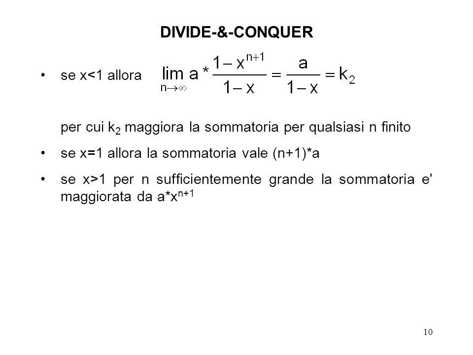 10 DIVIDE-&-CONQUER se x<1 allora per cui k 2 maggiora la sommatoria per qualsiasi n finito se x=1 allora la sommatoria vale (n+1)*a se x>1 per n sufficientemente grande la sommatoria e maggiorata da a*x n+1