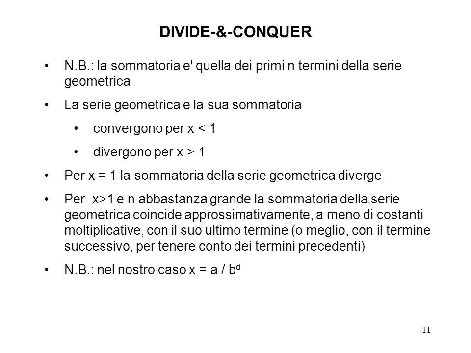 11 DIVIDE-&-CONQUER N.B.: la sommatoria e quella dei primi n termini della serie geometrica La serie geometrica e la sua sommatoria convergono per x < 1 divergono per x > 1 Per x = 1 la sommatoria della serie geometrica diverge Per x>1 e n abbastanza grande la sommatoria della serie geometrica coincide approssimativamente, a meno di costanti moltiplicative, con il suo ultimo termine (o meglio, con il termine successivo, per tenere conto dei termini precedenti) N.B.: nel nostro caso x = a / b d