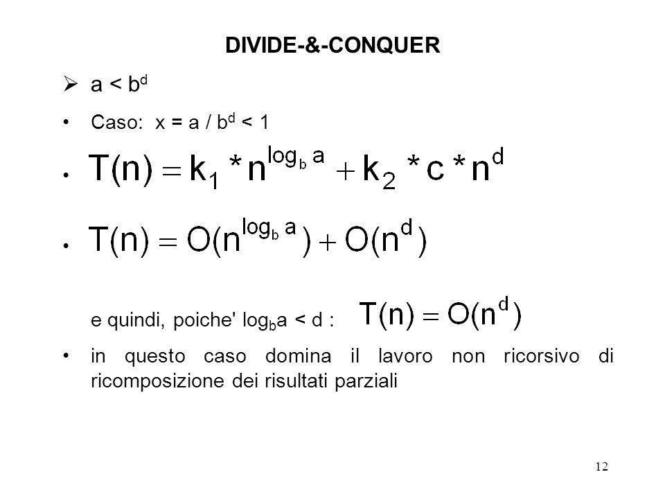 12 DIVIDE-&-CONQUER a < b d Caso: x = a / b d < 1 e quindi, poiche log b a < d : in questo caso domina il lavoro non ricorsivo di ricomposizione dei risultati parziali