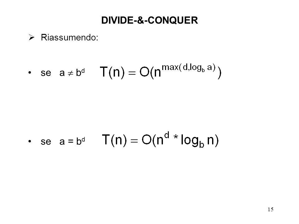 15 DIVIDE-&-CONQUER Riassumendo: se a b d se a = b d