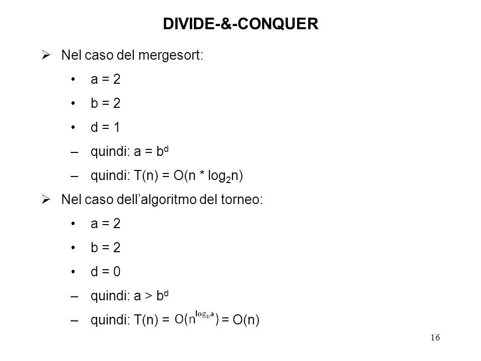 16 DIVIDE-&-CONQUER Nel caso del mergesort: a = 2 b = 2 d = 1 –quindi: a = b d –quindi: T(n) = O(n * log 2 n) Nel caso dellalgoritmo del torneo: a = 2 b = 2 d = 0 –quindi: a > b d –quindi: T(n) = = O(n)