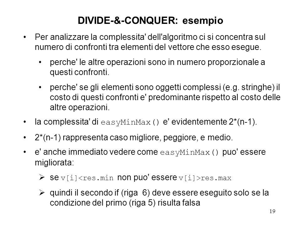 19 DIVIDE-&-CONQUER: esempio Per analizzare la complessita dell algoritmo ci si concentra sul numero di confronti tra elementi del vettore che esso esegue.