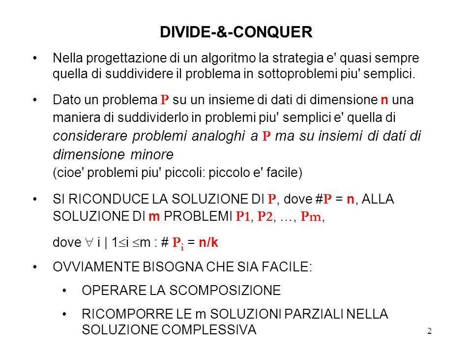 2 DIVIDE-&-CONQUER Nella progettazione di un algoritmo la strategia e quasi sempre quella di suddividere il problema in sottoproblemi piu semplici.