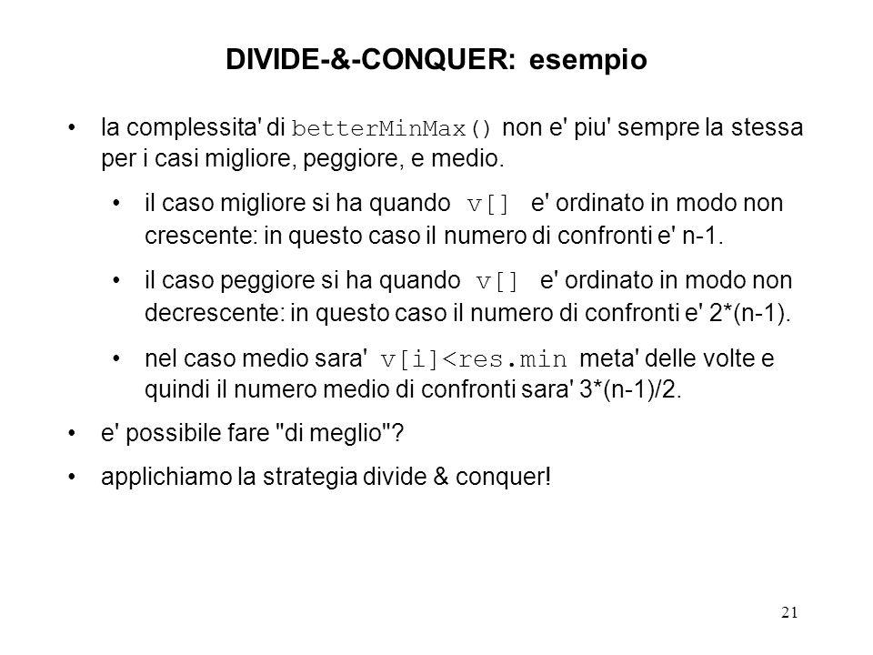 21 DIVIDE-&-CONQUER: esempio la complessita di betterMinMax() non e piu sempre la stessa per i casi migliore, peggiore, e medio.