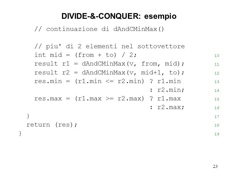 23 DIVIDE-&-CONQUER: esempio // continuazione di dAndCMinMax() // piu di 2 elementi nel sottovettore int mid = (from + to) / 2; 10 result r1 = dAndCMinMax(v, from, mid); 11 result r2 = dAndCMinMax(v, mid+1, to); 12 res.min = (r1.min <= r2.min) .