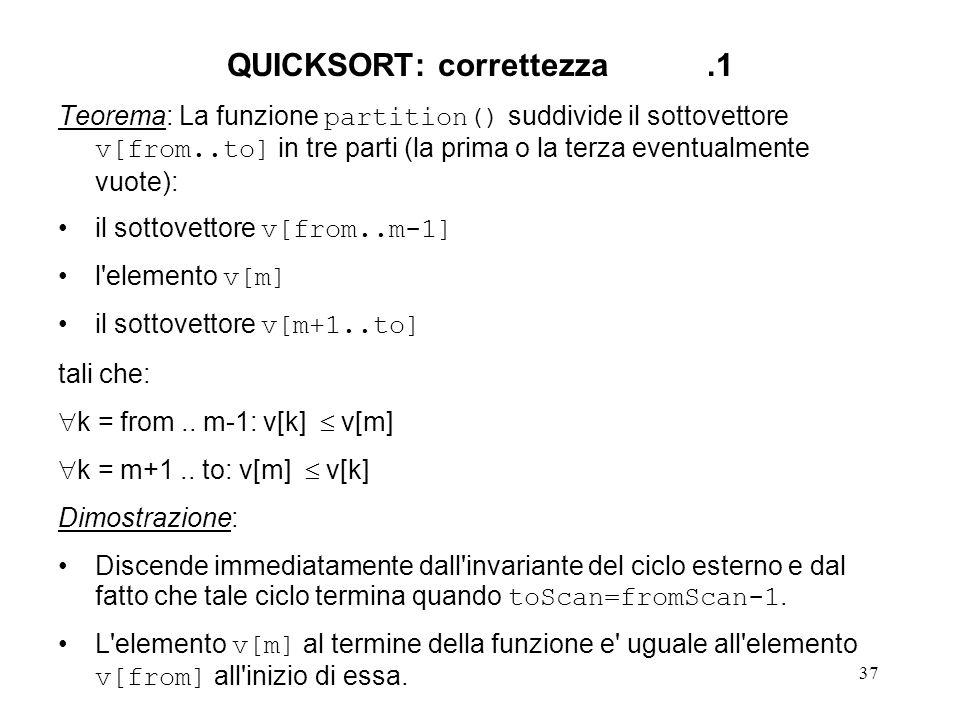 37 QUICKSORT: correttezza.1 Teorema: La funzione partition() suddivide il sottovettore v[from..to] in tre parti (la prima o la terza eventualmente vuote): il sottovettore v[from..m-1] l elemento v[m] il sottovettore v[m+1..to] tali che: k = from..