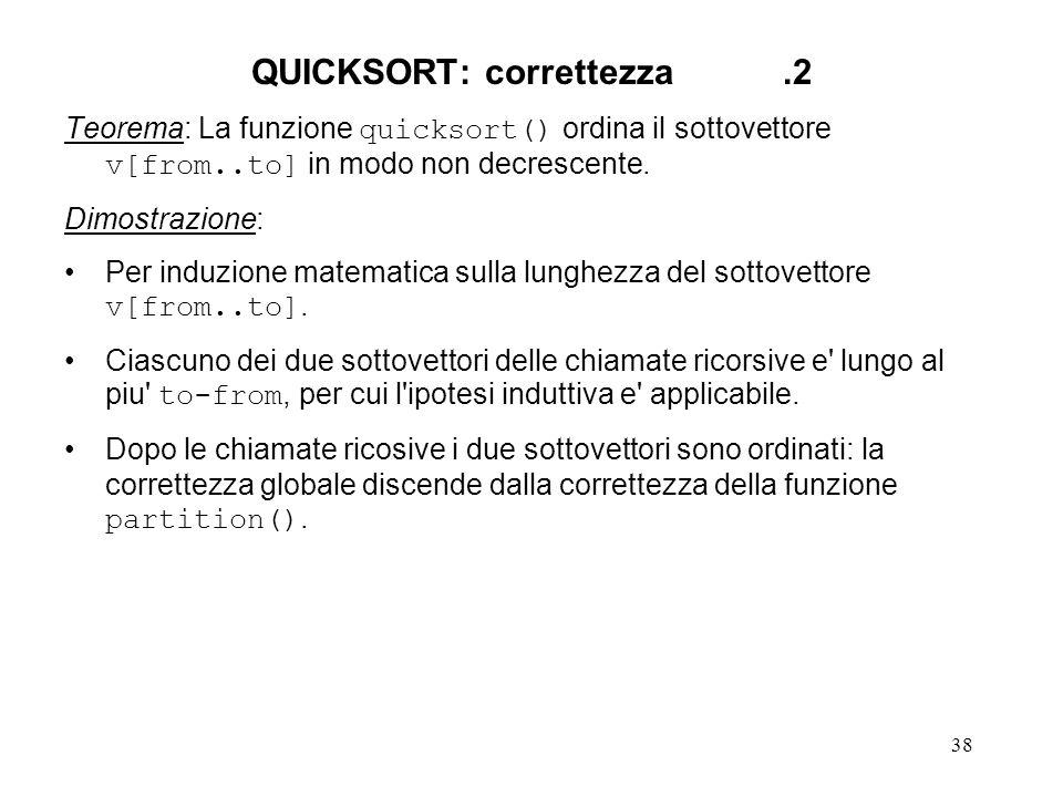 38 QUICKSORT: correttezza.2 Teorema: La funzione quicksort() ordina il sottovettore v[from..to] in modo non decrescente.