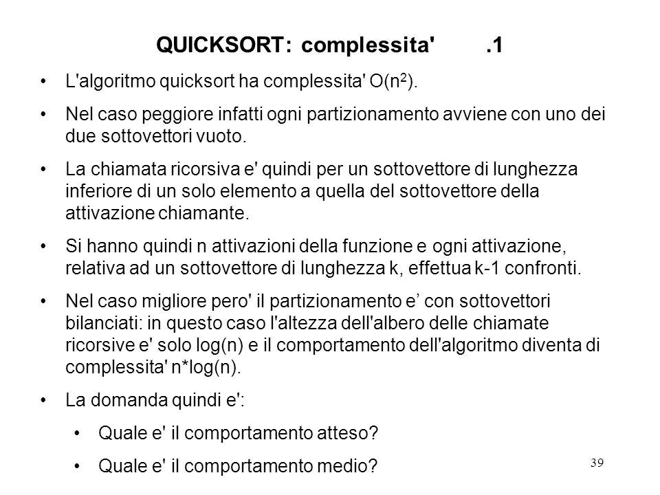 39 QUICKSORT: complessita .1 L algoritmo quicksort ha complessita O(n 2 ).