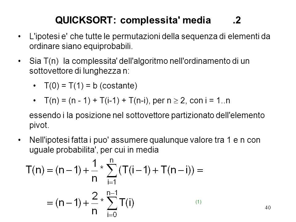 40 QUICKSORT: complessita media.2 L ipotesi e che tutte le permutazioni della sequenza di elementi da ordinare siano equiprobabili.