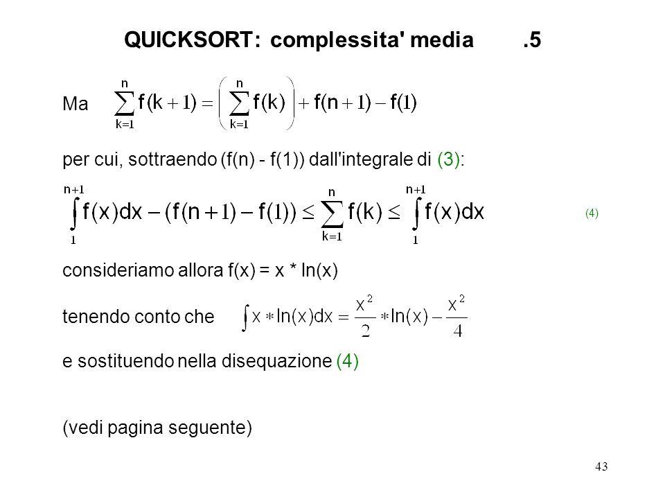 43 Ma per cui, sottraendo (f(n) - f(1)) dall integrale di (3): (4) consideriamo allora f(x) = x * ln(x) tenendo conto che e sostituendo nella disequazione (4) (vedi pagina seguente) QUICKSORT: complessita media.5