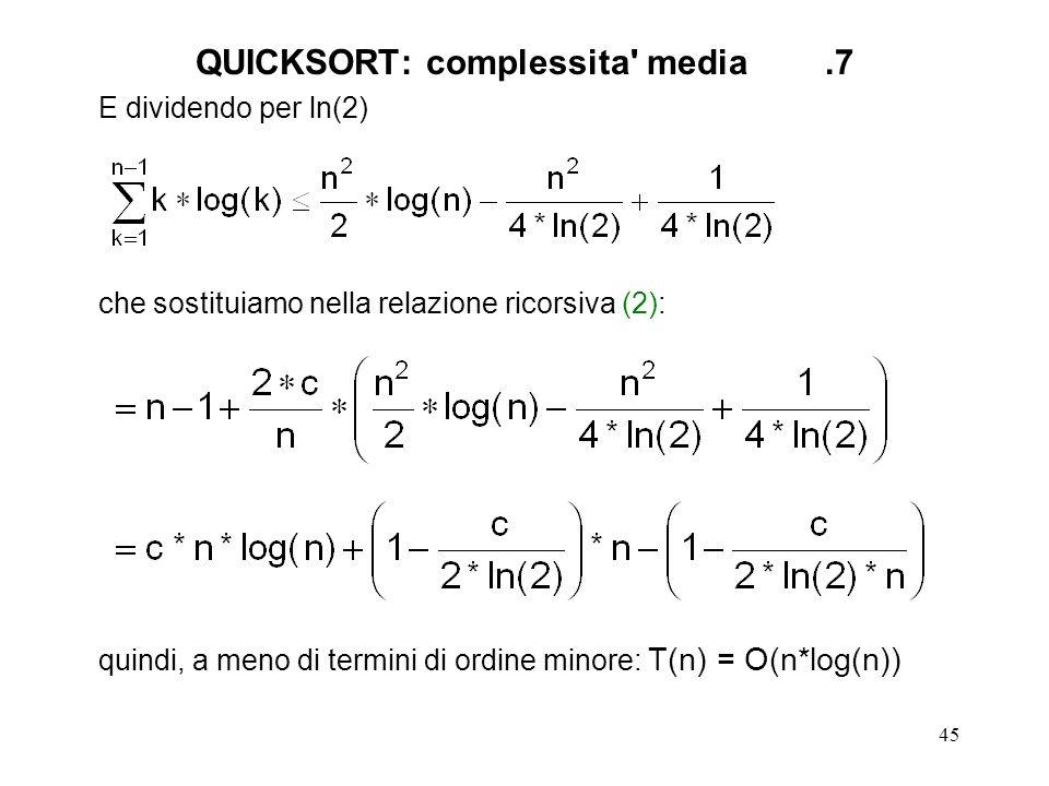 45 E dividendo per ln(2) che sostituiamo nella relazione ricorsiva (2): quindi, a meno di termini di ordine minore: T(n) = O(n*log(n)) QUICKSORT: complessita media.7