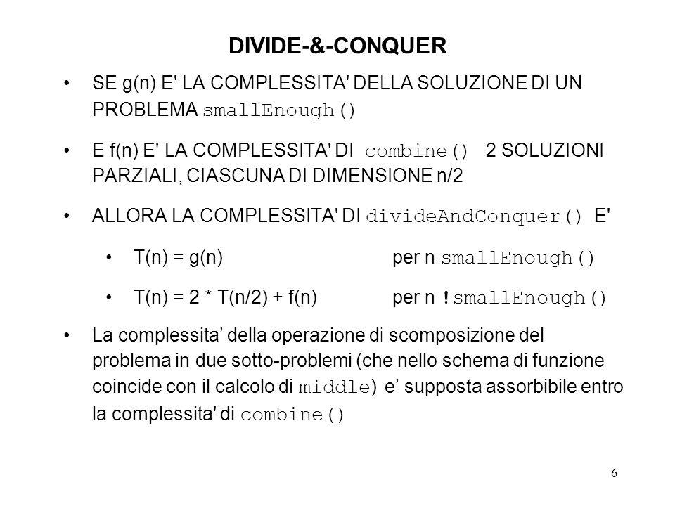 6 DIVIDE-&-CONQUER SE g(n) E LA COMPLESSITA DELLA SOLUZIONE DI UN PROBLEMA smallEnough() E f(n) E LA COMPLESSITA DI combine() 2 SOLUZIONI PARZIALI, CIASCUNA DI DIMENSIONE n/2 ALLORA LA COMPLESSITA DI divideAndConquer() E T(n) = g(n)per n smallEnough() T(n) = 2 * T(n/2) + f(n)per n !smallEnough() La complessita della operazione di scomposizione del problema in due sotto-problemi (che nello schema di funzione coincide con il calcolo di middle ) e supposta assorbibile entro la complessita di combine()