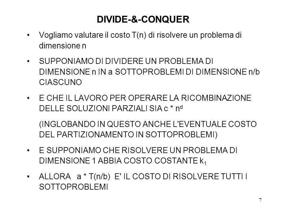 7 DIVIDE-&-CONQUER Vogliamo valutare il costo T(n) di risolvere un problema di dimensione n SUPPONIAMO DI DIVIDERE UN PROBLEMA DI DIMENSIONE n IN a SOTTOPROBLEMI DI DIMENSIONE n/b CIASCUNO E CHE IL LAVORO PER OPERARE LA RICOMBINAZIONE DELLE SOLUZIONI PARZIALI SIA c * n d (INGLOBANDO IN QUESTO ANCHE L EVENTUALE COSTO DEL PARTIZIONAMENTO IN SOTTOPROBLEMI) E SUPPONIAMO CHE RISOLVERE UN PROBLEMA DI DIMENSIONE 1 ABBIA COSTO COSTANTE k 1 ALLORA a * T(n/b) E IL COSTO DI RISOLVERE TUTTI I SOTTOPROBLEMI