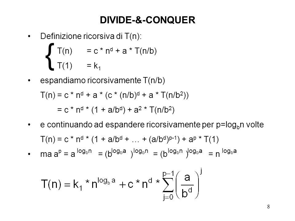 8 DIVIDE-&-CONQUER Definizione ricorsiva di T(n): T(n)= c * n d + a * T(n/b) T(1)= k 1 espandiamo ricorsivamente T(n/b) T(n)= c * n d + a * (c * (n/b) d + a * T(n/b 2 )) = c * n d * (1 + a/b d ) + a 2 * T(n/b 2 ) e continuando ad espandere ricorsivamente per p=log b n volte T(n)= c * n d * (1 + a/b d + … + (a/b d ) p-1 ) + a p * T(1) ma a p = a = (b ) = (b ) = n log b nlog b alog b n log b a {
