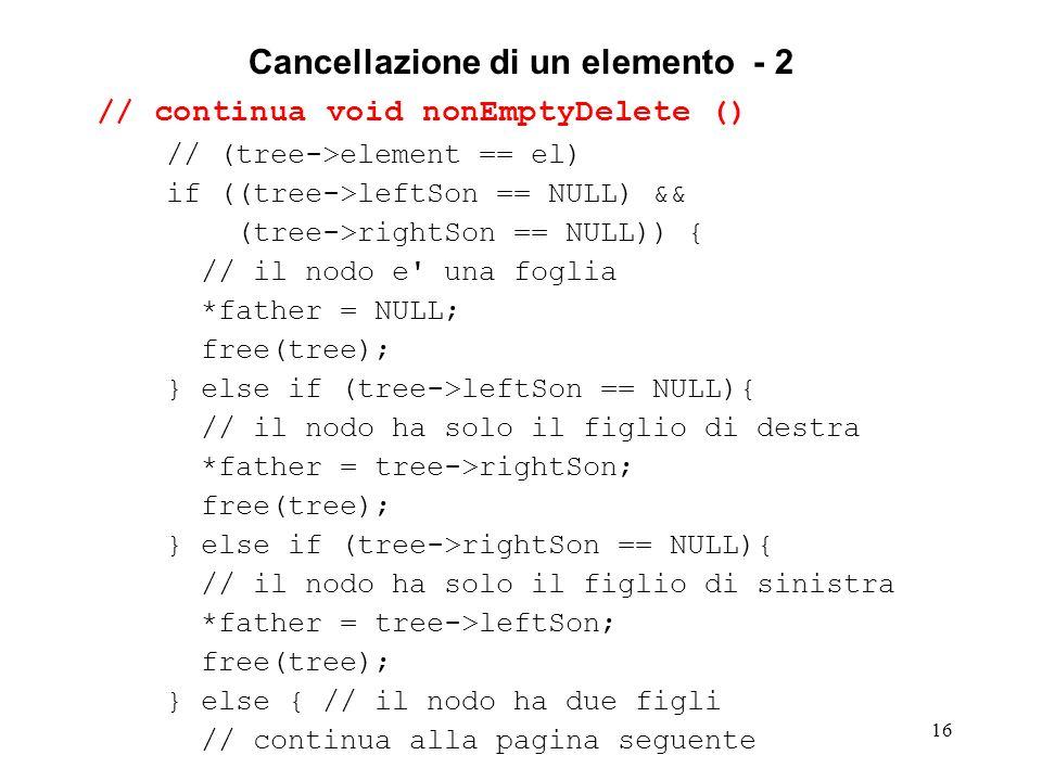 16 Cancellazione di un elemento - 2 // continua void nonEmptyDelete () // (tree->element == el) if ((tree->leftSon == NULL) && (tree->rightSon == NULL)) { // il nodo e una foglia *father = NULL; free(tree); } else if (tree->leftSon == NULL){ // il nodo ha solo il figlio di destra *father = tree->rightSon; free(tree); } else if (tree->rightSon == NULL){ // il nodo ha solo il figlio di sinistra *father = tree->leftSon; free(tree); } else { // il nodo ha due figli // continua alla pagina seguente