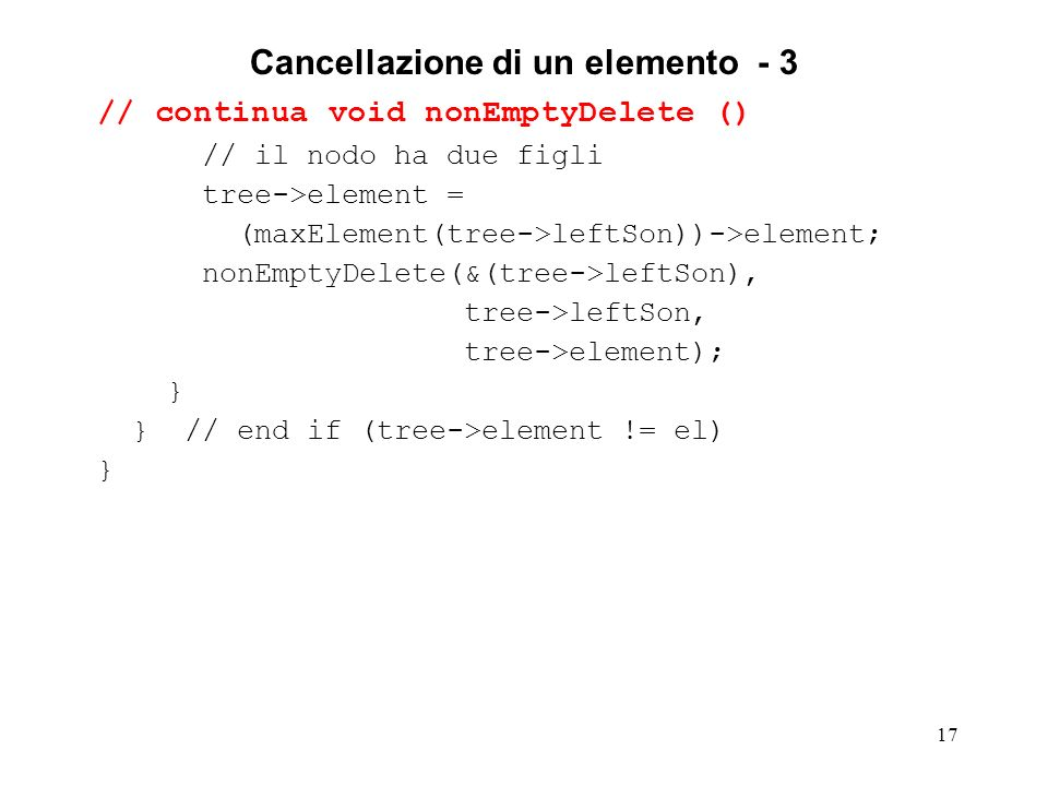 17 Cancellazione di un elemento - 3 // continua void nonEmptyDelete () // il nodo ha due figli tree->element = (maxElement(tree->leftSon))->element; nonEmptyDelete(&(tree->leftSon), tree->leftSon, tree->element); } } // end if (tree->element != el) }