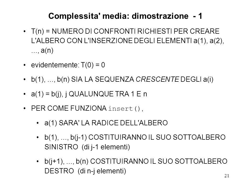 21 Complessita media: dimostrazione - 1 T(n) = NUMERO DI CONFRONTI RICHIESTI PER CREARE L ALBERO CON L INSERZIONE DEGLI ELEMENTI a(1), a(2),..., a(n) evidentemente: T(0) = 0 b(1),..., b(n) SIA LA SEQUENZA CRESCENTE DEGLI a(i) a(1) = b(j), j QUALUNQUE TRA 1 E n PER COME FUNZIONA insert(), a(1) SARA LA RADICE DELL ALBERO b(1),..., b(j-1) COSTITUIRANNO IL SUO SOTTOALBERO SINISTRO (di j-1 elementi) b(j+1),..., b(n) COSTITUIRANNO IL SUO SOTTOALBERO DESTRO (di n-j elementi)