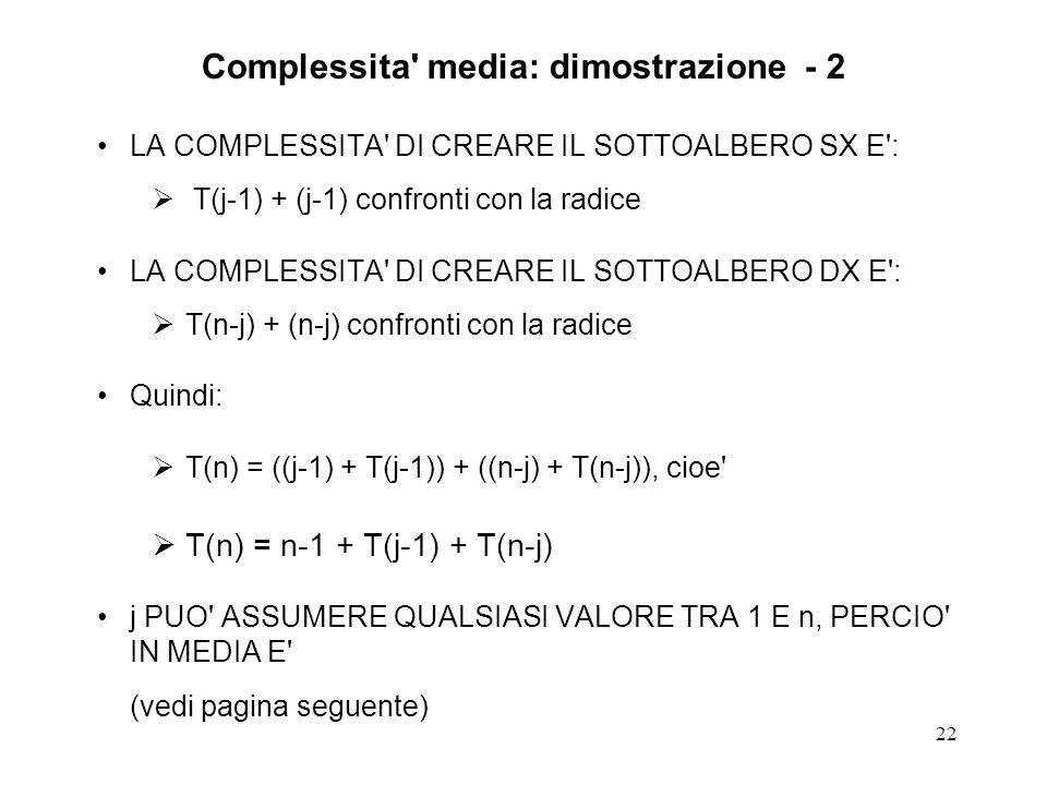 22 LA COMPLESSITA DI CREARE IL SOTTOALBERO SX E : T(j-1) + (j-1) confronti con la radice LA COMPLESSITA DI CREARE IL SOTTOALBERO DX E : T(n-j) + (n-j) confronti con la radice Quindi: T(n) = ((j-1) + T(j-1)) + ((n-j) + T(n-j)), cioe T(n) = n-1 + T(j-1) + T(n-j) j PUO ASSUMERE QUALSIASI VALORE TRA 1 E n, PERCIO IN MEDIA E (vedi pagina seguente) Complessita media: dimostrazione - 2