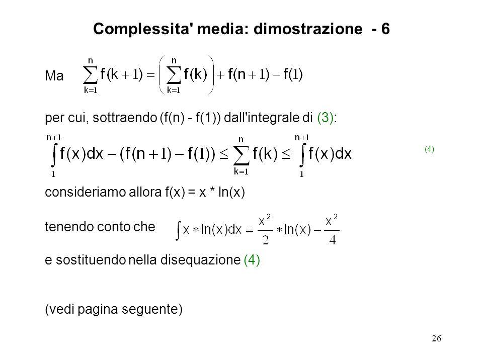 26 Ma per cui, sottraendo (f(n) - f(1)) dall integrale di (3): (4) consideriamo allora f(x) = x * ln(x) tenendo conto che e sostituendo nella disequazione (4) (vedi pagina seguente) Complessita media: dimostrazione - 6