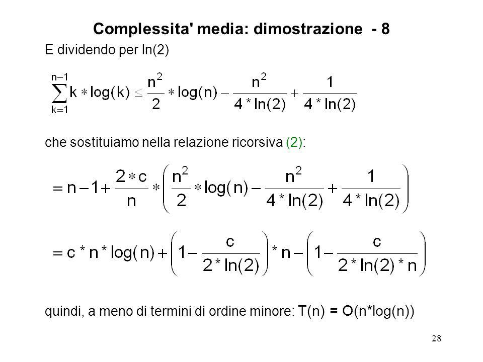 28 E dividendo per ln(2) che sostituiamo nella relazione ricorsiva (2): quindi, a meno di termini di ordine minore: T(n) = O(n*log(n)) Complessita media: dimostrazione - 8