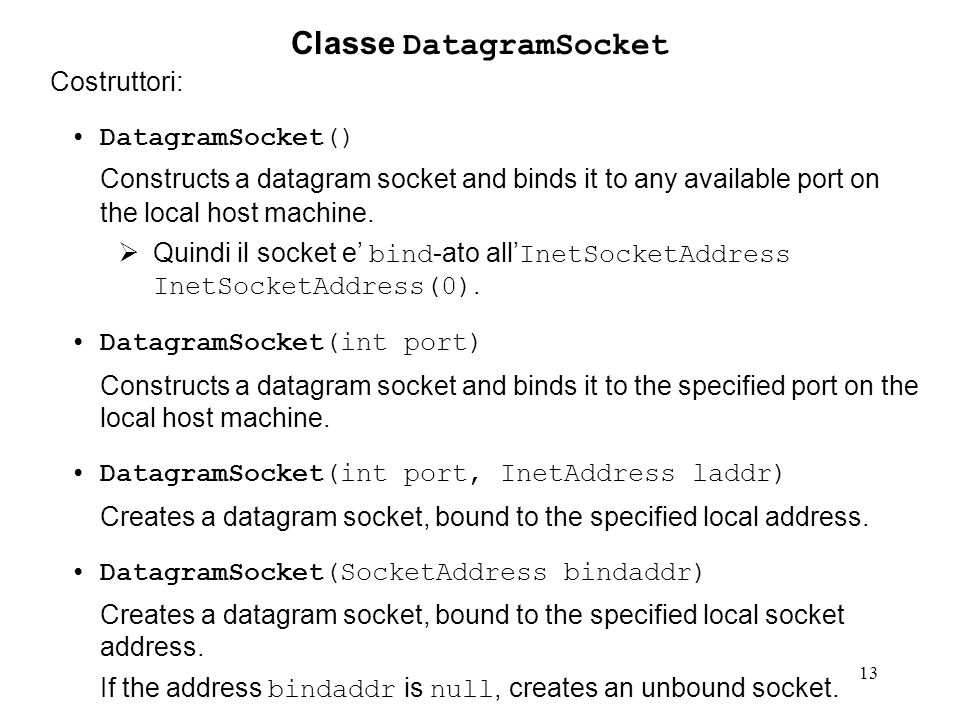 13 Classe DatagramSocket Costruttori: DatagramSocket() Constructs a datagram socket and binds it to any available port on the local host machine. Quin