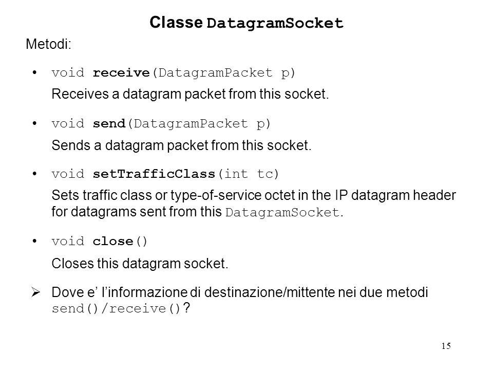 15 Classe DatagramSocket Metodi: void receive(DatagramPacket p) Receives a datagram packet from this socket. void send(DatagramPacket p) Sends a datag