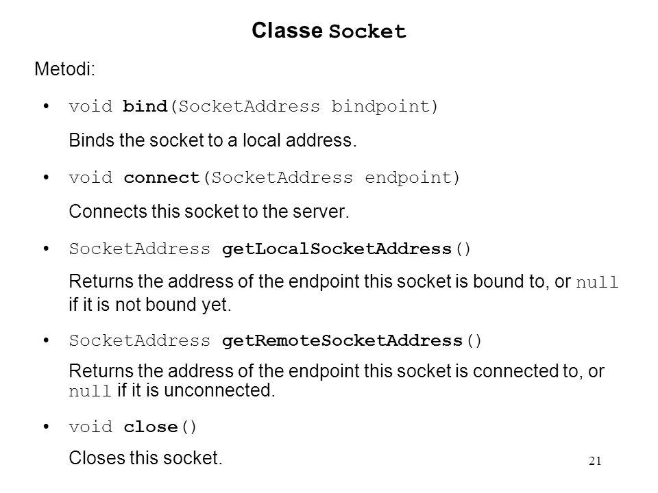 21 Classe Socket Metodi: void bind(SocketAddress bindpoint) Binds the socket to a local address. void connect(SocketAddress endpoint) Connects this so