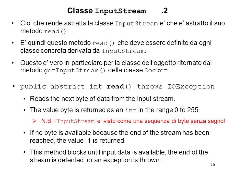 26 Classe InputStream.2 Cio che rende astratta la classe InputStream e che e astratto il suo metodo read(). E quindi questo metodo read() che deve ess
