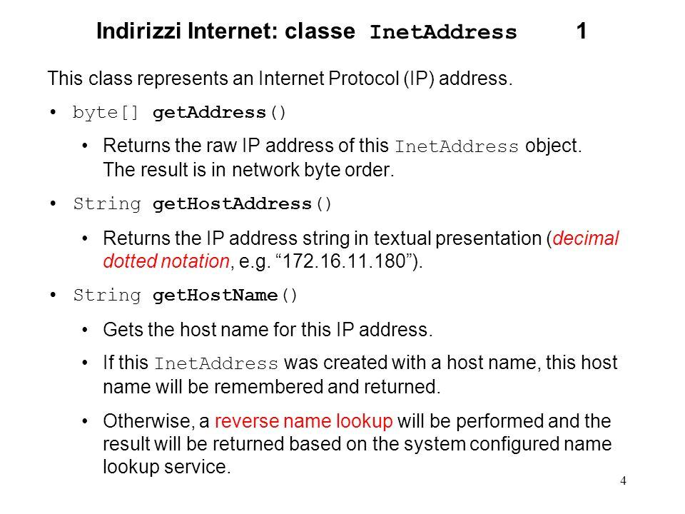 5 Indirizzi Internet: classe InetAddress 2 static InetAddress getByAddress(String host, byte[] addr) Creates an InetAddress based on the provided host name and IP address.