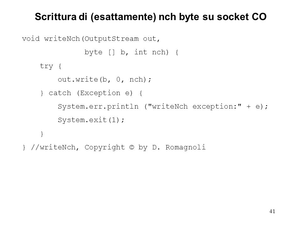 41 Scrittura di (esattamente) nch byte su socket CO void writeNch(OutputStream out, byte [] b, int nch) { try { out.write(b, 0, nch); } catch (Excepti