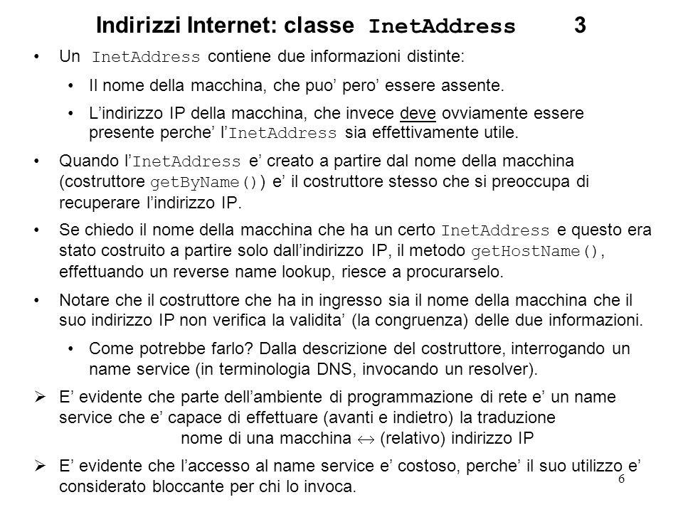 6 Indirizzi Internet: classe InetAddress 3 Un InetAddress contiene due informazioni distinte: Il nome della macchina, che puo pero essere assente. Lin