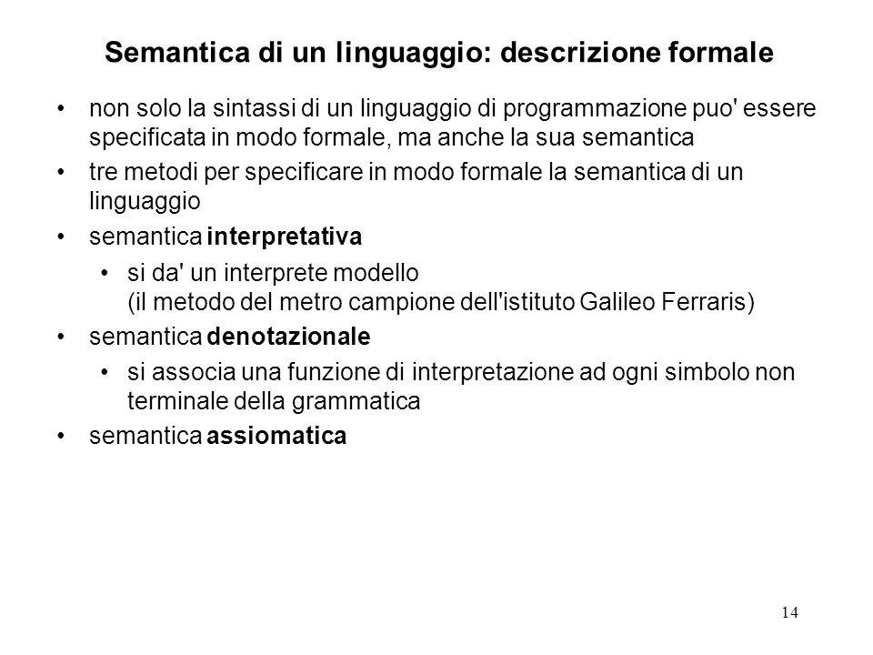 14 Semantica di un linguaggio: descrizione formale non solo la sintassi di un linguaggio di programmazione puo' essere specificata in modo formale, ma