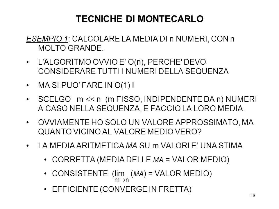 18 TECNICHE DI MONTECARLO ESEMPIO 1: CALCOLARE LA MEDIA DI n NUMERI, CON n MOLTO GRANDE. L'ALGORITMO OVVIO E' O(n), PERCHE' DEVO CONSIDERARE TUTTI I N