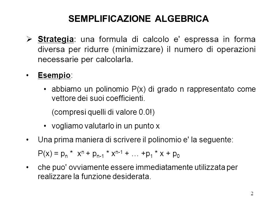 2 SEMPLIFICAZIONE ALGEBRICA Strategia: una formula di calcolo e' espressa in forma diversa per ridurre (minimizzare) il numero di operazioni necessari