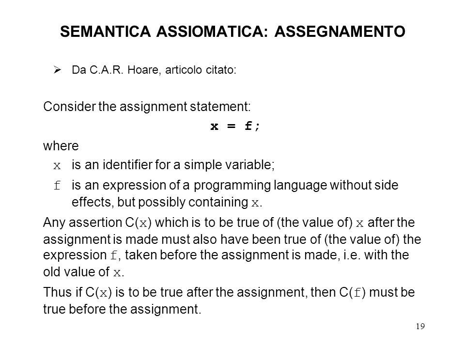 19 SEMANTICA ASSIOMATICA: ASSEGNAMENTO Da C.A.R. Hoare, articolo citato: Consider the assignment statement: x = f; where x is an identifier for a simp